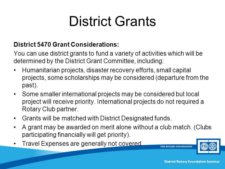 District Rotary Foundation Seminar District Grants District 5470 Grant Considerations: You can use district grants to fund a variety of activities which will be determined by the District Grant Committee, including: Humanitarian projects, disaster recovery efforts, small capital projects, some scholarships may be considered (departure from the past).