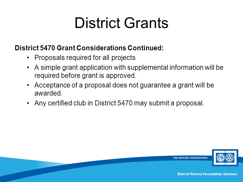 District Rotary Foundation Seminar District Grants District 5470 Grant Considerations Continued: Proposals required for all projects A simple grant application with supplemental information will be required before grant is approved.