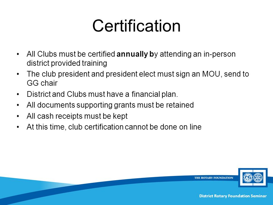 District Rotary Foundation Seminar Certification All Clubs must be certified annually by attending an in-person district provided training The club president and president elect must sign an MOU, send to GG chair District and Clubs must have a financial plan.
