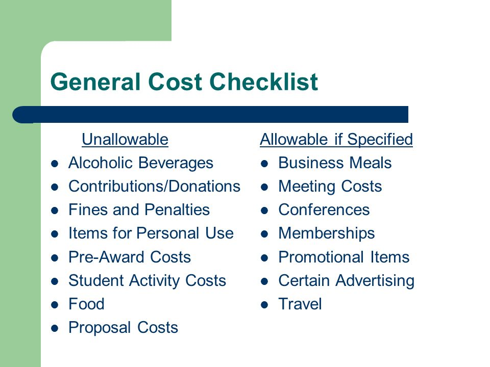 General Cost Checklist Unallowable Alcoholic Beverages Contributions/Donations Fines and Penalties Items for Personal Use Pre-Award Costs Student Activity Costs Food Proposal Costs Allowable if Specified Business Meals Meeting Costs Conferences Memberships Promotional Items Certain Advertising Travel