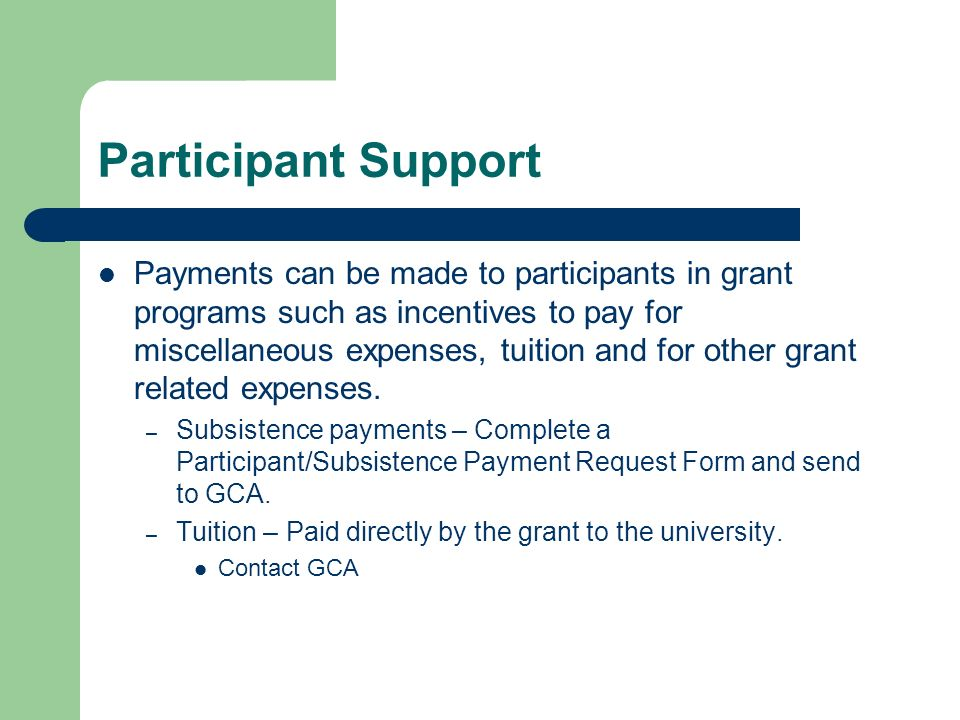 Participant Support Payments can be made to participants in grant programs such as incentives to pay for miscellaneous expenses, tuition and for other grant related expenses.