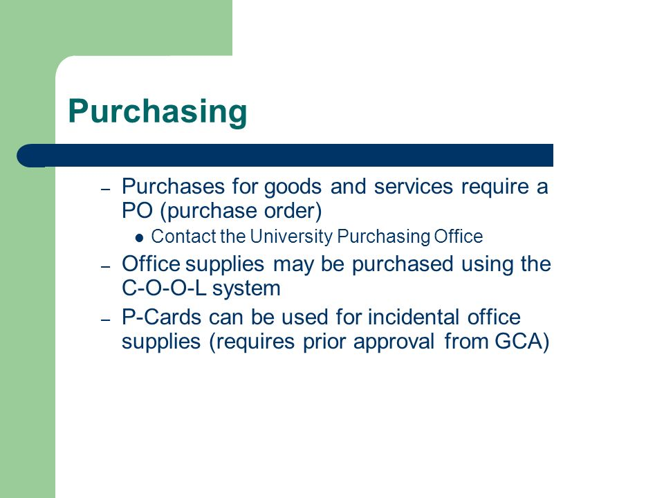 Purchasing – Purchases for goods and services require a PO (purchase order) Contact the University Purchasing Office – Office supplies may be purchased using the C-O-O-L system – P-Cards can be used for incidental office supplies (requires prior approval from GCA)
