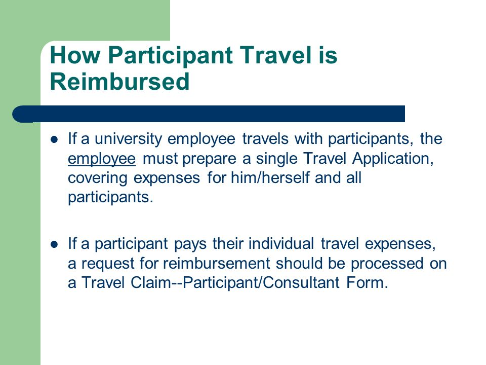 How Participant Travel is Reimbursed If a university employee travels with participants, the employee must prepare a single Travel Application, covering expenses for him/herself and all participants.