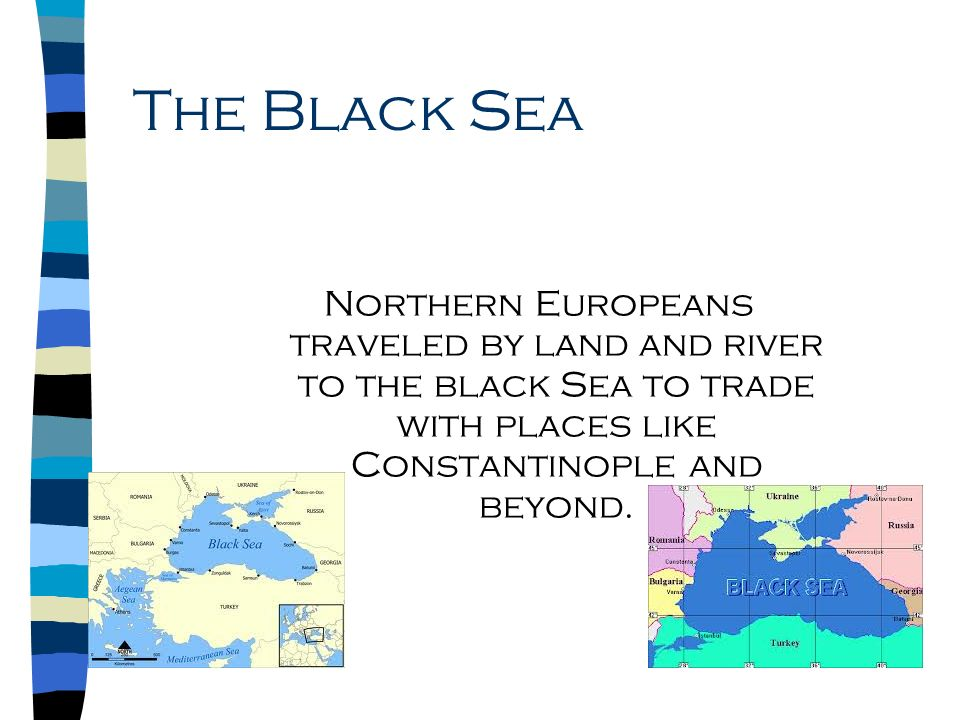 The Black Sea Northern Europeans traveled by land and river to the black Sea to trade with places like Constantinople and beyond.