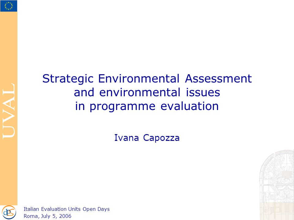 Strategic Environmental Assessment and environmental issues in programme evaluation Ivana Capozza Italian Evaluation Units Open Days Roma, July 5, 2006