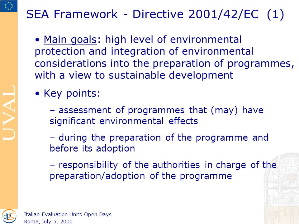 SEA Framework - Directive 2001/42/EC (1) Main goals: high level of environmental protection and integration of environmental considerations into the preparation of programmes, with a view to sustainable development Key points: – assessment of programmes that (may) have significant environmental effects – during the preparation of the programme and before its adoption – responsibility of the authorities in charge of the preparation/adoption of the programme Italian Evaluation Units Open Days Roma, July 5, 2006