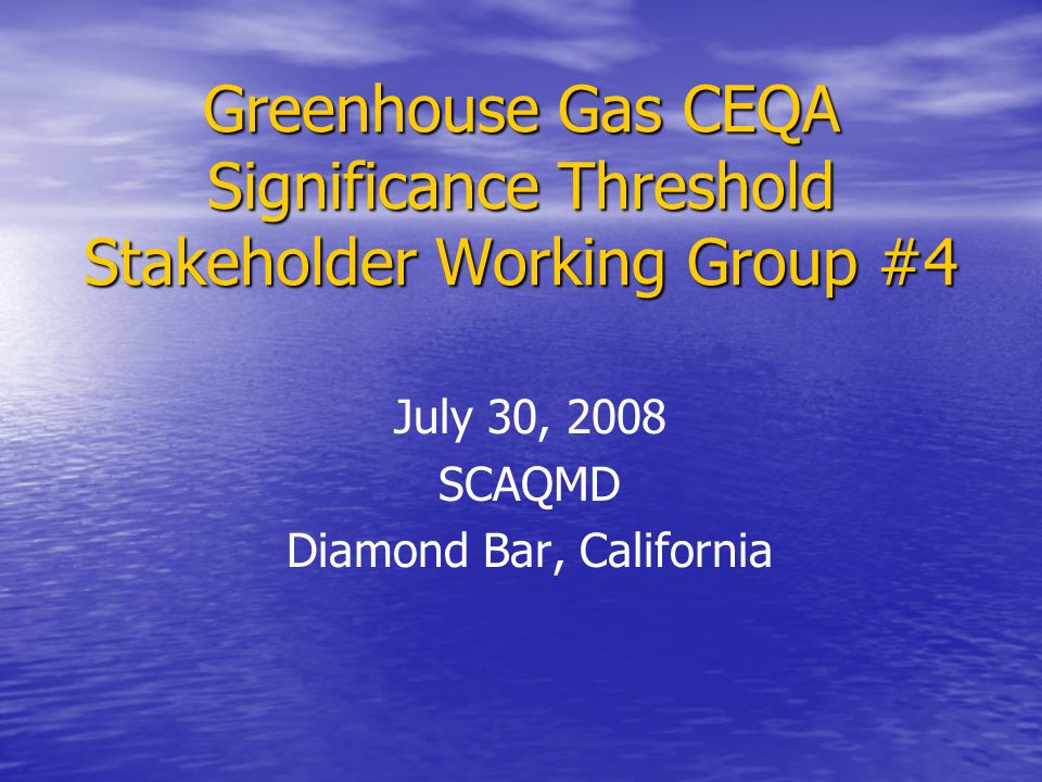 Greenhouse Gas CEQA Significance Threshold Stakeholder Working Group #4 July 30, 2008 SCAQMD Diamond Bar, California