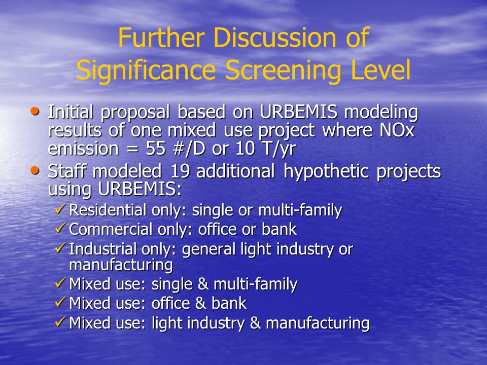 Further Discussion of Significance Screening Level Initial proposal based on URBEMIS modeling results of one mixed use project where NOx emission = 55 #/D or 10 T/yr Initial proposal based on URBEMIS modeling results of one mixed use project where NOx emission = 55 #/D or 10 T/yr Staff modeled 19 additional hypothetic projects using URBEMIS: Staff modeled 19 additional hypothetic projects using URBEMIS: Residential only: single or multi-family Residential only: single or multi-family Commercial only: office or bank Commercial only: office or bank Industrial only: general light industry or manufacturing Industrial only: general light industry or manufacturing Mixed use: single & multi-family Mixed use: single & multi-family Mixed use: office & bank Mixed use: office & bank Mixed use: light industry & manufacturing Mixed use: light industry & manufacturing