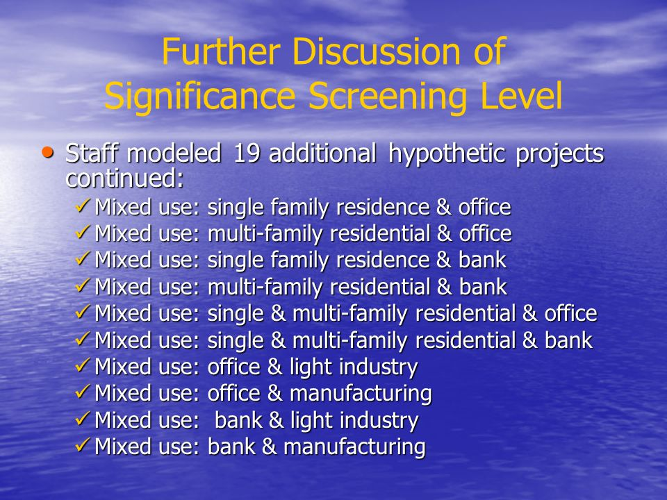 Further Discussion of Significance Screening Level Staff modeled 19 additional hypothetic projects continued: Staff modeled 19 additional hypothetic projects continued: Mixed use: single family residence & office Mixed use: single family residence & office Mixed use: multi-family residential & office Mixed use: multi-family residential & office Mixed use: single family residence & bank Mixed use: single family residence & bank Mixed use: multi-family residential & bank Mixed use: multi-family residential & bank Mixed use: single & multi-family residential & office Mixed use: single & multi-family residential & office Mixed use: single & multi-family residential & bank Mixed use: single & multi-family residential & bank Mixed use: office & light industry Mixed use: office & light industry Mixed use: office & manufacturing Mixed use: office & manufacturing Mixed use: bank & light industry Mixed use: bank & light industry Mixed use: bank & manufacturing Mixed use: bank & manufacturing