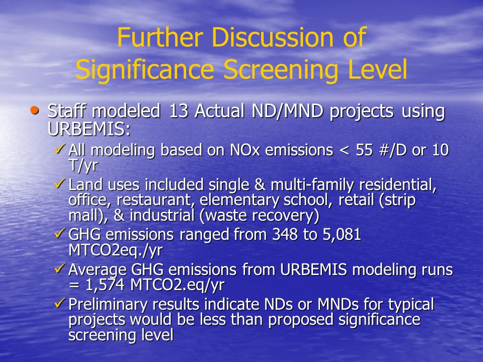 Further Discussion of Significance Screening Level Staff modeled 13 Actual ND/MND projects using URBEMIS: Staff modeled 13 Actual ND/MND projects using URBEMIS: All modeling based on NOx emissions < 55 #/D or 10 T/yr All modeling based on NOx emissions < 55 #/D or 10 T/yr Land uses included single & multi-family residential, office, restaurant, elementary school, retail (strip mall), & industrial (waste recovery) Land uses included single & multi-family residential, office, restaurant, elementary school, retail (strip mall), & industrial (waste recovery) GHG emissions ranged from 348 to 5,081 MTCO2eq./yr GHG emissions ranged from 348 to 5,081 MTCO2eq./yr Average GHG emissions from URBEMIS modeling runs = 1,574 MTCO2.eq/yr Average GHG emissions from URBEMIS modeling runs = 1,574 MTCO2.eq/yr Preliminary results indicate NDs or MNDs for typical projects would be less than proposed significance screening level Preliminary results indicate NDs or MNDs for typical projects would be less than proposed significance screening level