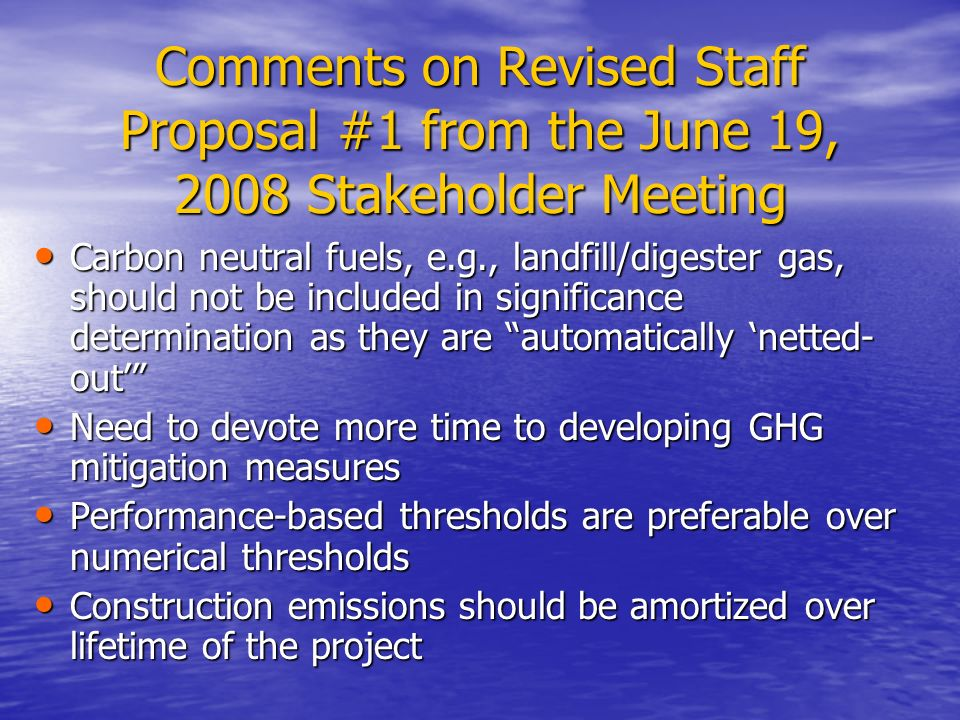 Comments on Revised Staff Proposal #1 from the June 19, 2008 Stakeholder Meeting Carbon neutral fuels, e.g., landfill/digester gas, should not be included in significance determination as they are automatically 'netted- out' Carbon neutral fuels, e.g., landfill/digester gas, should not be included in significance determination as they are automatically 'netted- out' Need to devote more time to developing GHG mitigation measures Need to devote more time to developing GHG mitigation measures Performance-based thresholds are preferable over numerical thresholds Performance-based thresholds are preferable over numerical thresholds Construction emissions should be amortized over lifetime of the project Construction emissions should be amortized over lifetime of the project