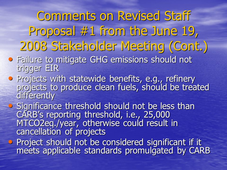 Comments on Revised Staff Proposal #1 from the June 19, 2008 Stakeholder Meeting (Cont.) Failure to mitigate GHG emissions should not trigger EIR Failure to mitigate GHG emissions should not trigger EIR Projects with statewide benefits, e.g., refinery projects to produce clean fuels, should be treated differently Projects with statewide benefits, e.g., refinery projects to produce clean fuels, should be treated differently Significance threshold should not be less than CARB's reporting threshold, i.e., 25,000 MTCO2eq./year, otherwise could result in cancellation of projects Significance threshold should not be less than CARB's reporting threshold, i.e., 25,000 MTCO2eq./year, otherwise could result in cancellation of projects Project should not be considered significant if it meets applicable standards promulgated by CARB Project should not be considered significant if it meets applicable standards promulgated by CARB