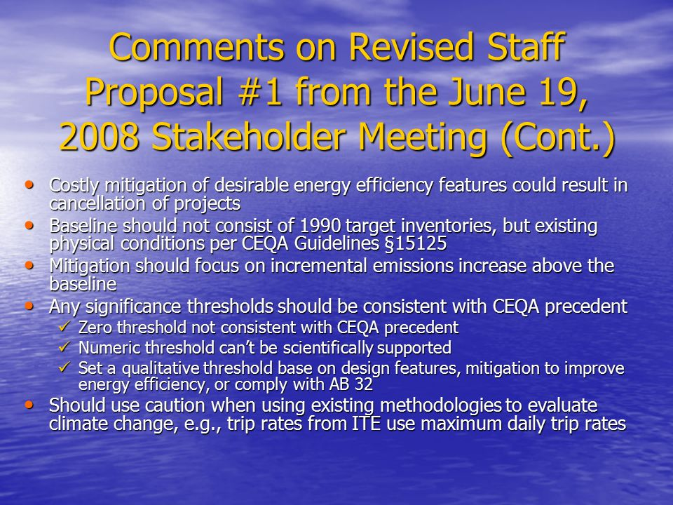 Comments on Revised Staff Proposal #1 from the June 19, 2008 Stakeholder Meeting (Cont.) Costly mitigation of desirable energy efficiency features could result in cancellation of projects Costly mitigation of desirable energy efficiency features could result in cancellation of projects Baseline should not consist of 1990 target inventories, but existing physical conditions per CEQA Guidelines §15125 Baseline should not consist of 1990 target inventories, but existing physical conditions per CEQA Guidelines §15125 Mitigation should focus on incremental emissions increase above the baseline Mitigation should focus on incremental emissions increase above the baseline Any significance thresholds should be consistent with CEQA precedent Any significance thresholds should be consistent with CEQA precedent Zero threshold not consistent with CEQA precedent Zero threshold not consistent with CEQA precedent Numeric threshold can't be scientifically supported Numeric threshold can't be scientifically supported Set a qualitative threshold base on design features, mitigation to improve energy efficiency, or comply with AB 32 Set a qualitative threshold base on design features, mitigation to improve energy efficiency, or comply with AB 32 Should use caution when using existing methodologies to evaluate climate change, e.g., trip rates from ITE use maximum daily trip rates Should use caution when using existing methodologies to evaluate climate change, e.g., trip rates from ITE use maximum daily trip rates