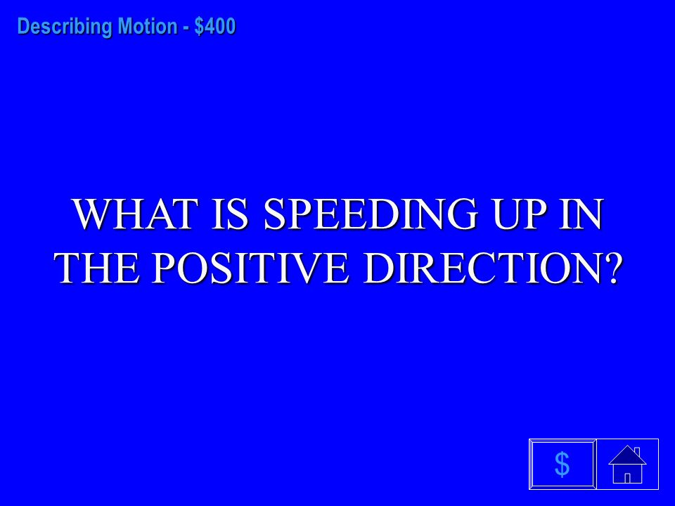 Describing Motion - $300 WHAT IS SPEEDING UP IN THE NEGATIVE DIRECTION $