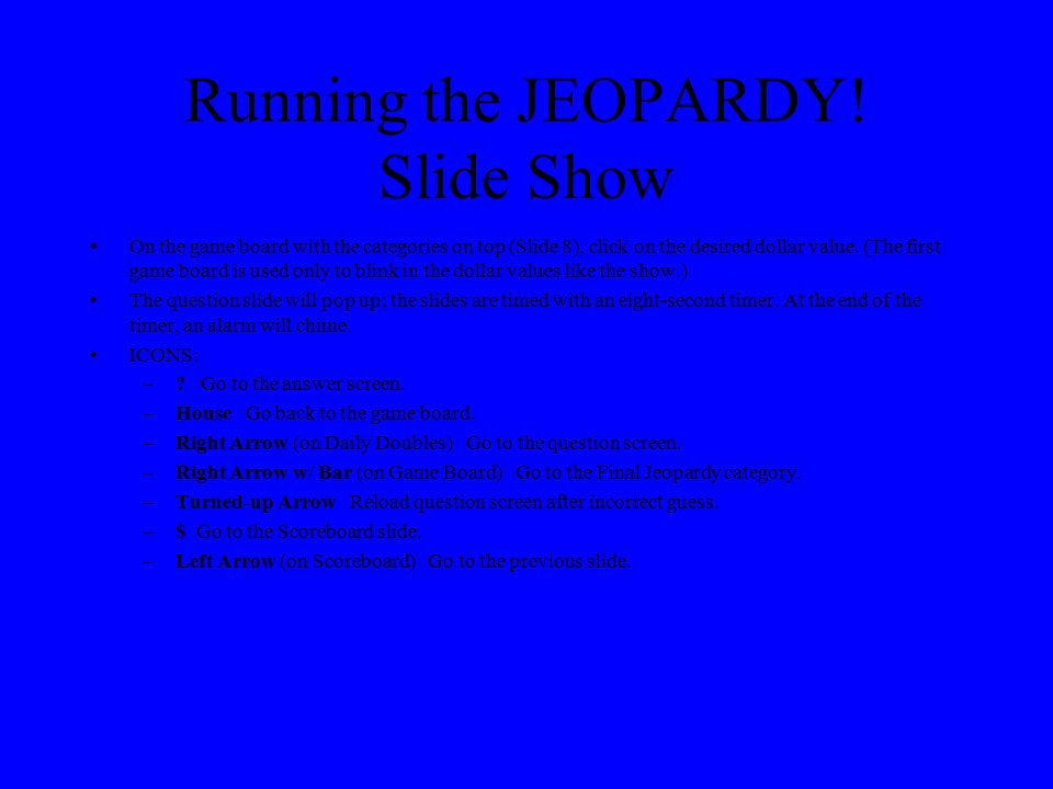 JEOPARDY. Slide Show Setup continued To set up the Daily Double: –1.