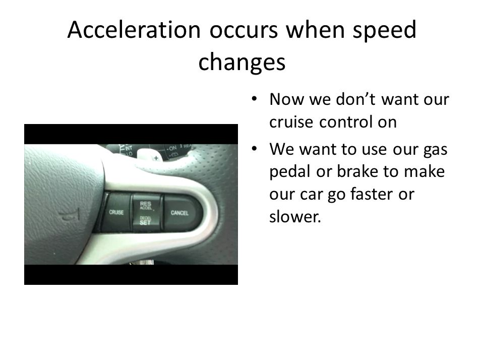 Acceleration occurs when speed changes Now we don't want our cruise control on We want to use our gas pedal or brake to make our car go faster or slower.