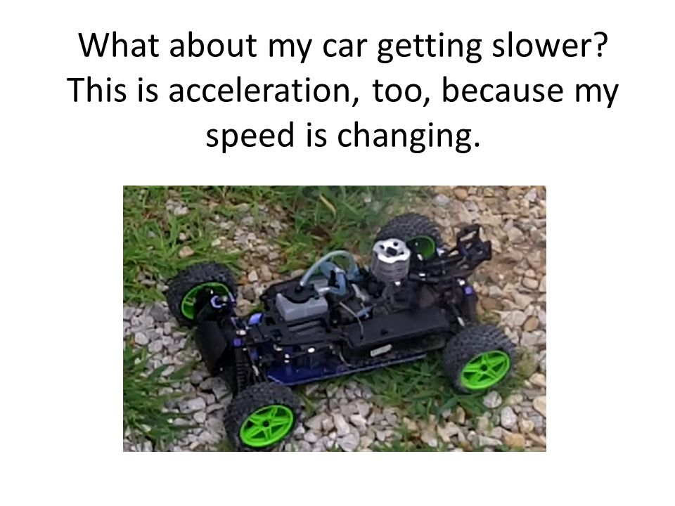 What about my car getting slower This is acceleration, too, because my speed is changing.