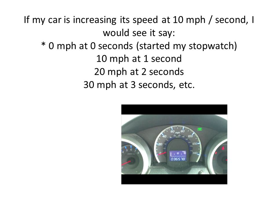 If my car is increasing its speed at 10 mph / second, I would see it say: * 0 mph at 0 seconds (started my stopwatch) 10 mph at 1 second 20 mph at 2 seconds 30 mph at 3 seconds, etc.