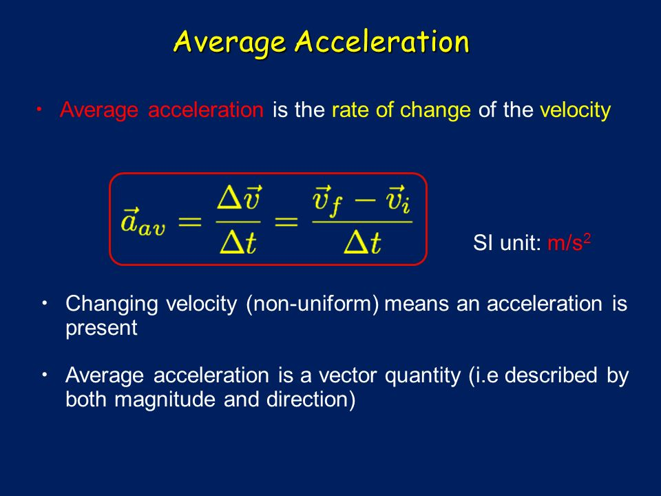Average Acceleration Average acceleration is the rate of change of the velocity Changing velocity (non-uniform) means an acceleration is present Average acceleration is a vector quantity (i.e described by both magnitude and direction) SI unit: m/s 2
