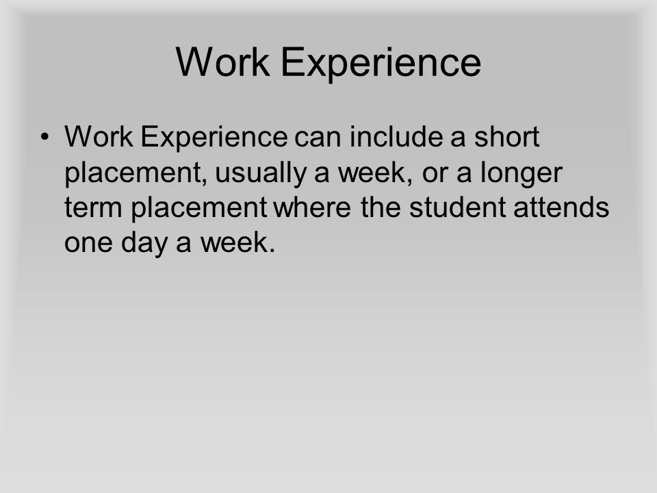 Work Experience Work Experience can include a short placement, usually a week, or a longer term placement where the student attends one day a week.