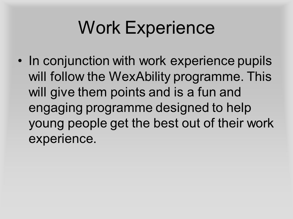 Work Experience In conjunction with work experience pupils will follow the WexAbility programme.