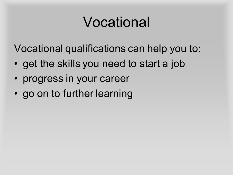Vocational Vocational qualifications can help you to: get the skills you need to start a job progress in your career go on to further learning