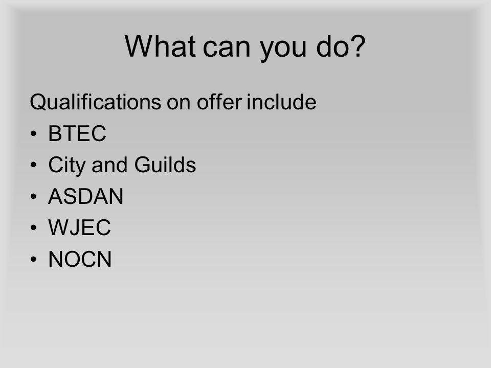 What can you do Qualifications on offer include BTEC City and Guilds ASDAN WJEC NOCN