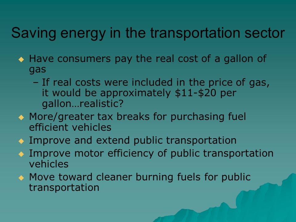 Saving energy in the transportation sector  Have consumers pay the real cost of a gallon of gas –If real costs were included in the price of gas, it would be approximately $11-$20 per gallon…realistic.