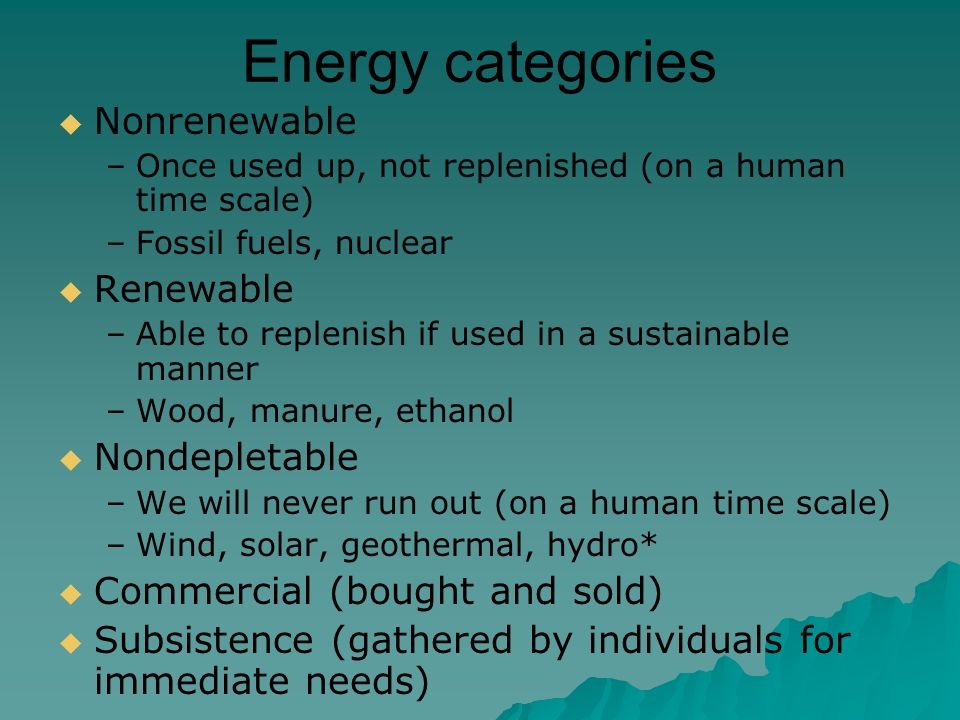 Energy categories  Nonrenewable –Once used up, not replenished (on a human time scale) –Fossil fuels, nuclear  Renewable –Able to replenish if used in a sustainable manner –Wood, manure, ethanol  Nondepletable –We will never run out (on a human time scale) –Wind, solar, geothermal, hydro*  Commercial (bought and sold)  Subsistence (gathered by individuals for immediate needs)