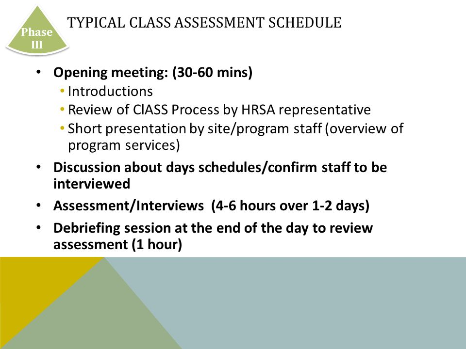 TYPICAL CLASS ASSESSMENT SCHEDULE Opening meeting: (30-60 mins) Introductions Review of ClASS Process by HRSA representative Short presentation by site/program staff (overview of program services) Discussion about days schedules/confirm staff to be interviewed Assessment/Interviews (4-6 hours over 1-2 days) Debriefing session at the end of the day to review assessment (1 hour) Phase III