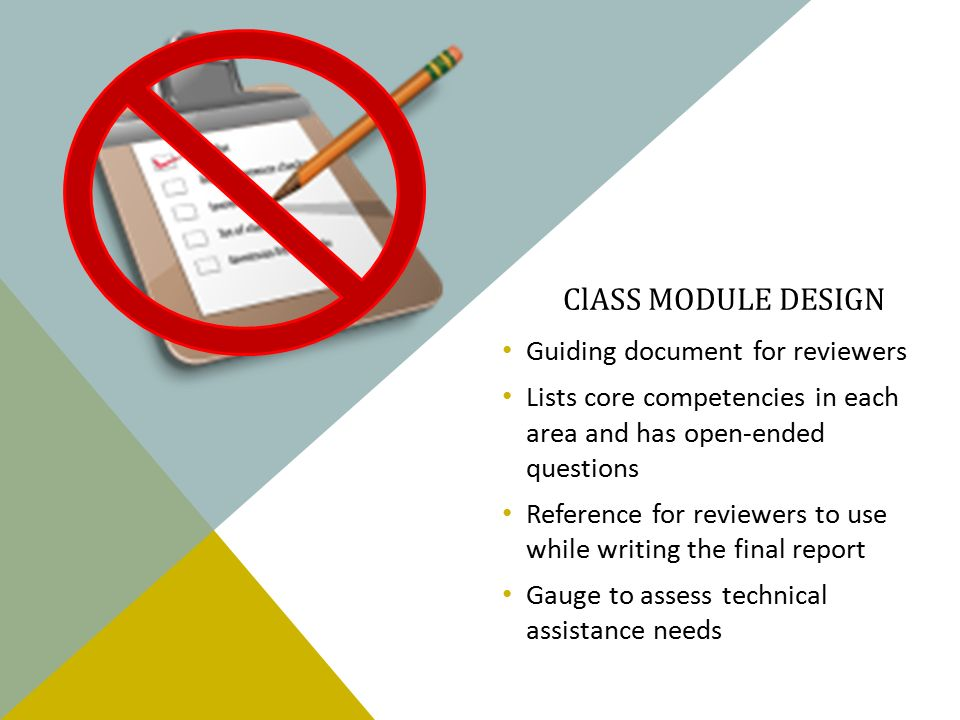 ClASS MODULE DESIGN Guiding document for reviewers Lists core competencies in each area and has open-ended questions Reference for reviewers to use while writing the final report Gauge to assess technical assistance needs