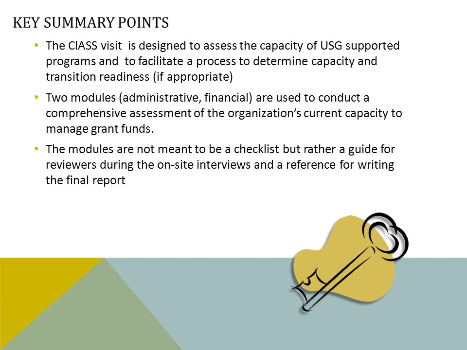 KEY SUMMARY POINTS The ClASS visit is designed to assess the capacity of USG supported programs and to facilitate a process to determine capacity and transition readiness (if appropriate) Two modules (administrative, financial) are used to conduct a comprehensive assessment of the organization's current capacity to manage grant funds.