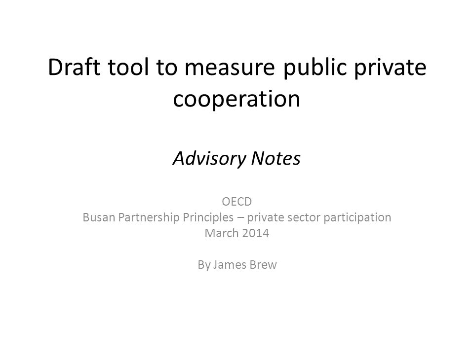 Draft tool to measure public private cooperation Advisory Notes OECD Busan Partnership Principles – private sector participation March 2014 By James Brew