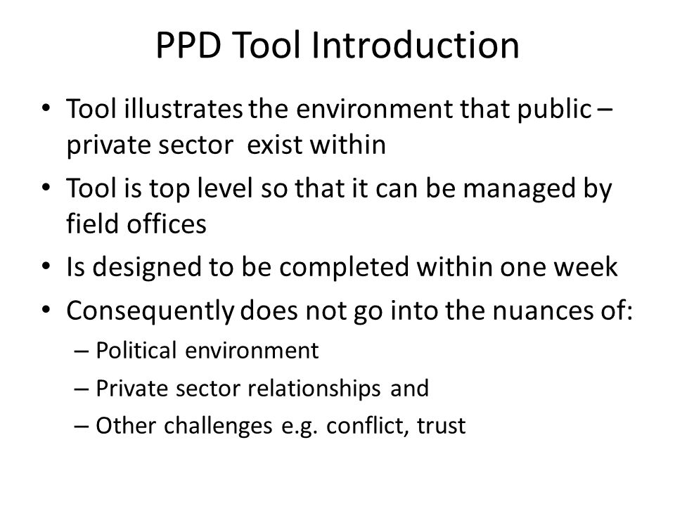 PPD Tool Introduction Tool illustrates the environment that public – private sector exist within Tool is top level so that it can be managed by field offices Is designed to be completed within one week Consequently does not go into the nuances of: – Political environment – Private sector relationships and – Other challenges e.g.