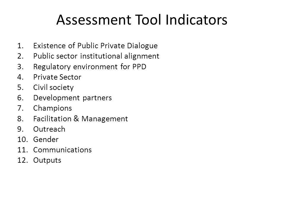 Assessment Tool Indicators 1.Existence of Public Private Dialogue 2.Public sector institutional alignment 3.Regulatory environment for PPD 4.Private Sector 5.Civil society 6.Development partners 7.Champions 8.Facilitation & Management 9.Outreach 10.Gender 11.Communications 12.Outputs