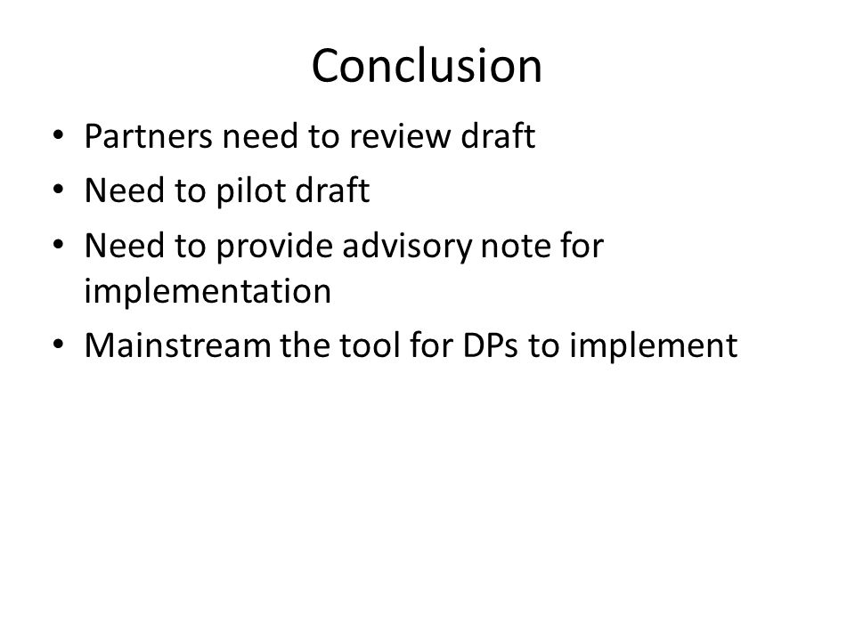 Conclusion Partners need to review draft Need to pilot draft Need to provide advisory note for implementation Mainstream the tool for DPs to implement