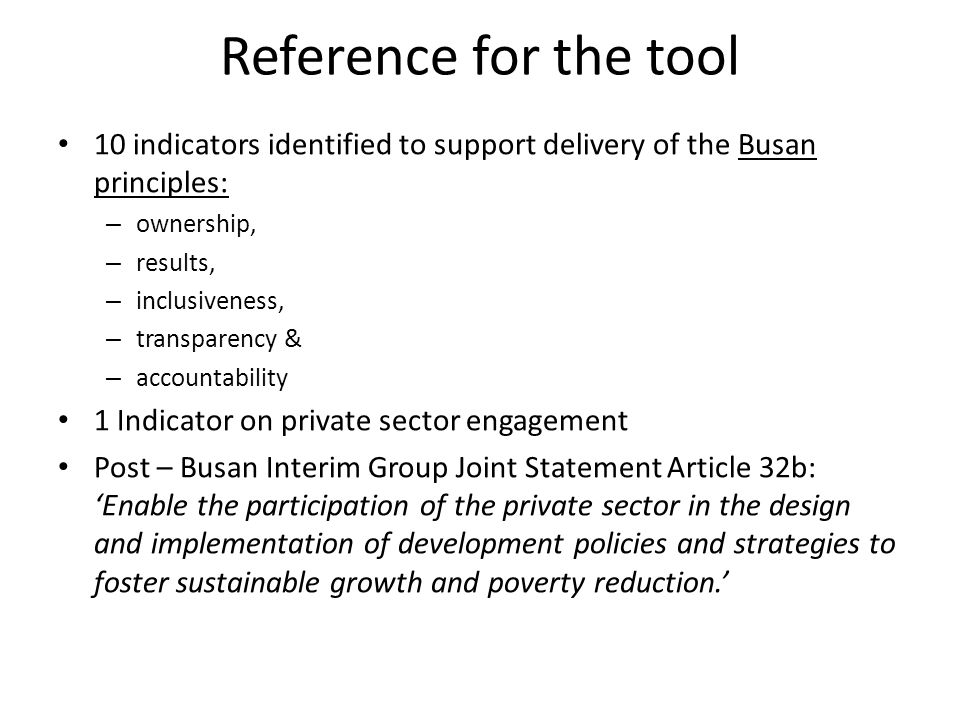 Reference for the tool 10 indicators identified to support delivery of the Busan principles: – ownership, – results, – inclusiveness, – transparency & – accountability 1 Indicator on private sector engagement Post – Busan Interim Group Joint Statement Article 32b: 'Enable the participation of the private sector in the design and implementation of development policies and strategies to foster sustainable growth and poverty reduction.'