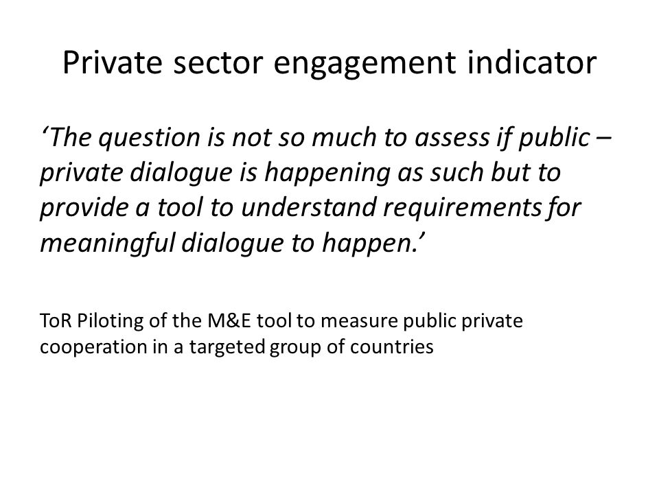 Private sector engagement indicator 'The question is not so much to assess if public – private dialogue is happening as such but to provide a tool to understand requirements for meaningful dialogue to happen.' ToR Piloting of the M&E tool to measure public private cooperation in a targeted group of countries