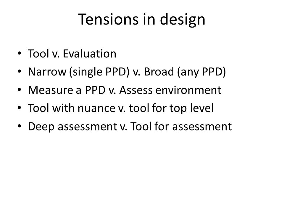 Tensions in design Tool v. Evaluation Narrow (single PPD) v.