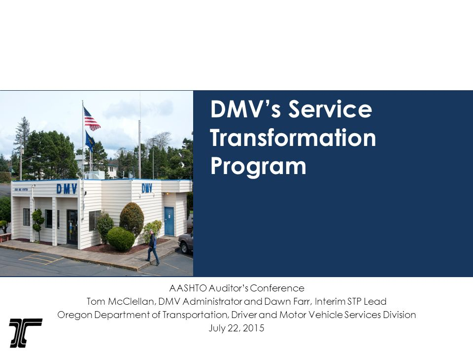 1 DMV's Service Transformation Program AASHTO Auditor's Conference Tom McClellan, DMV Administrator and Dawn Farr, Interim STP Lead Oregon Department of ...