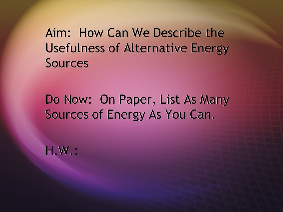 Aim: How Can We Describe the Usefulness of Alternative Energy Sources Do Now: On Paper, List As Many Sources of Energy As You Can.