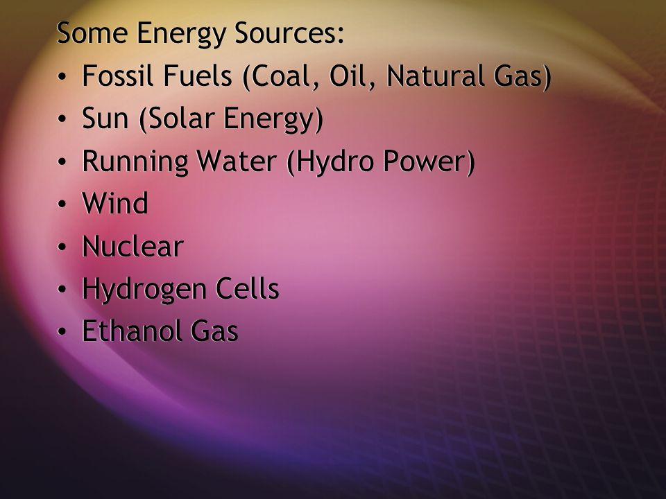 Some Energy Sources: Fossil Fuels (Coal, Oil, Natural Gas) Sun (Solar Energy) Running Water (Hydro Power) Wind Nuclear Hydrogen Cells Ethanol Gas Some Energy Sources: Fossil Fuels (Coal, Oil, Natural Gas) Sun (Solar Energy) Running Water (Hydro Power) Wind Nuclear Hydrogen Cells Ethanol Gas