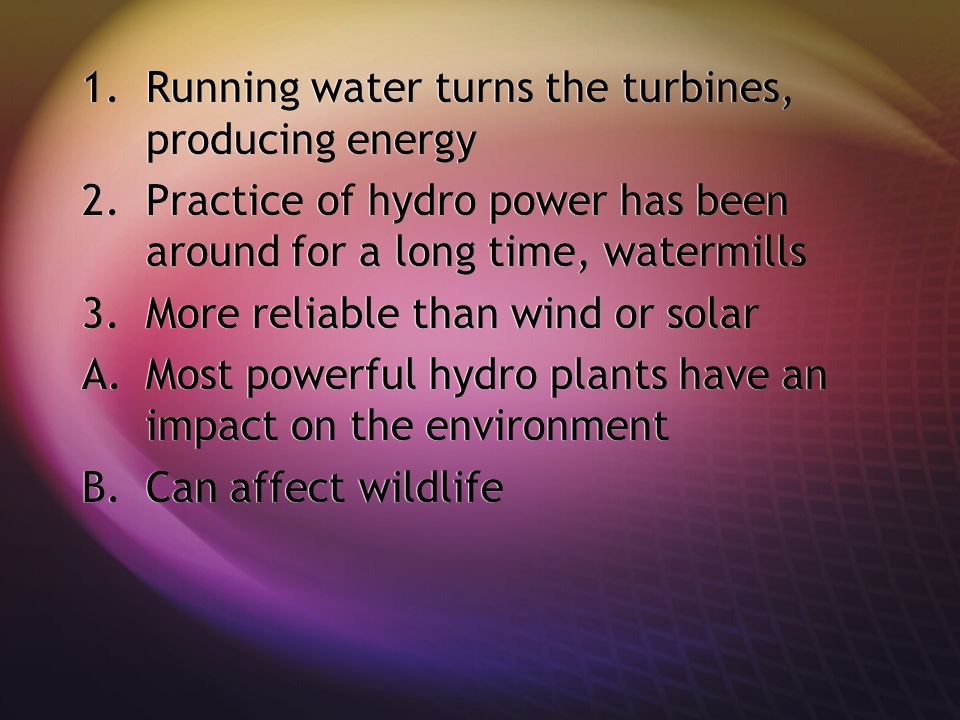 1.Running water turns the turbines, producing energy 2.Practice of hydro power has been around for a long time, watermills 3.More reliable than wind or solar A.Most powerful hydro plants have an impact on the environment B.Can affect wildlife 1.Running water turns the turbines, producing energy 2.Practice of hydro power has been around for a long time, watermills 3.More reliable than wind or solar A.Most powerful hydro plants have an impact on the environment B.Can affect wildlife