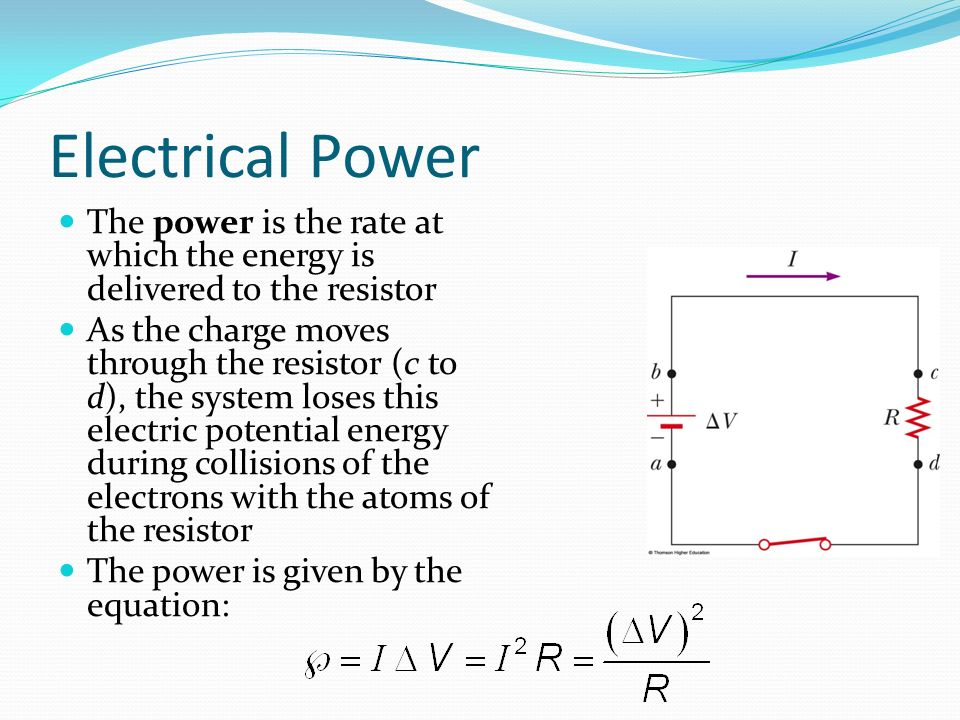 Electrical Power The power is the rate at which the energy is delivered to the resistor As the charge moves through the resistor (c to d), the system loses this electric potential energy during collisions of the electrons with the atoms of the resistor The power is given by the equation: