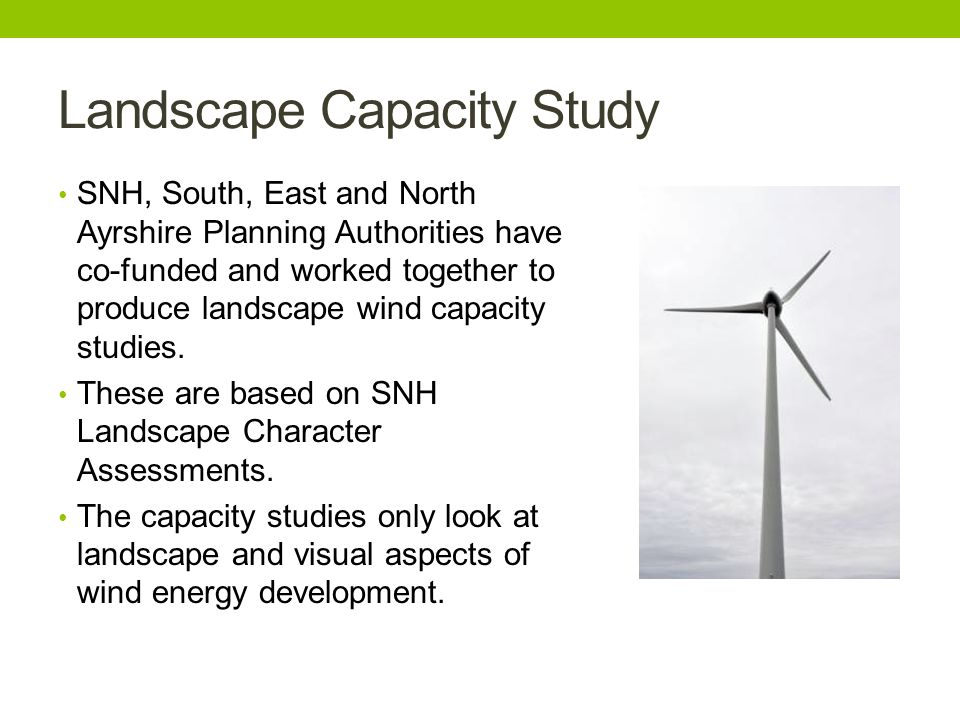 Landscape Capacity Study SNH, South, East and North Ayrshire Planning Authorities have co-funded and worked together to produce landscape wind capacity studies.