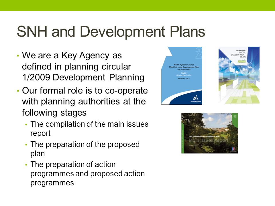 SNH and Development Plans We are a Key Agency as defined in planning circular 1/2009 Development Planning Our formal role is to co-operate with planning authorities at the following stages The compilation of the main issues report The preparation of the proposed plan The preparation of action programmes and proposed action programmes