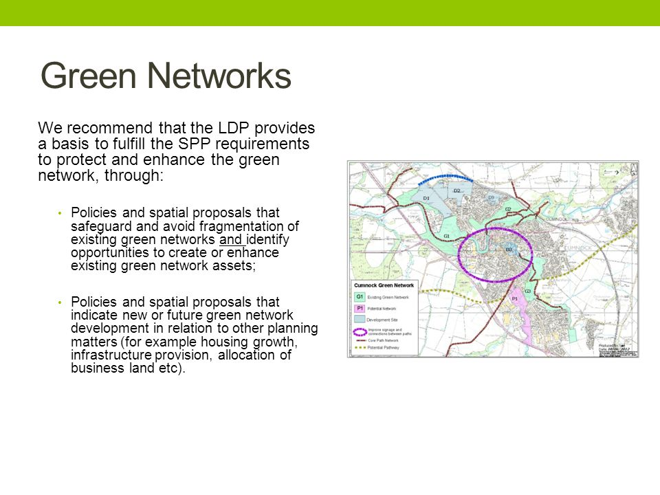 Green Networks We recommend that the LDP provides a basis to fulfill the SPP requirements to protect and enhance the green network, through: Policies and spatial proposals that safeguard and avoid fragmentation of existing green networks and identify opportunities to create or enhance existing green network assets; Policies and spatial proposals that indicate new or future green network development in relation to other planning matters (for example housing growth, infrastructure provision, allocation of business land etc).