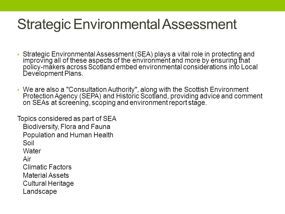 Strategic Environmental Assessment Strategic Environmental Assessment (SEA) plays a vital role in protecting and improving all of these aspects of the environment and more by ensuring that policy-makers across Scotland embed environmental considerations into Local Development Plans.
