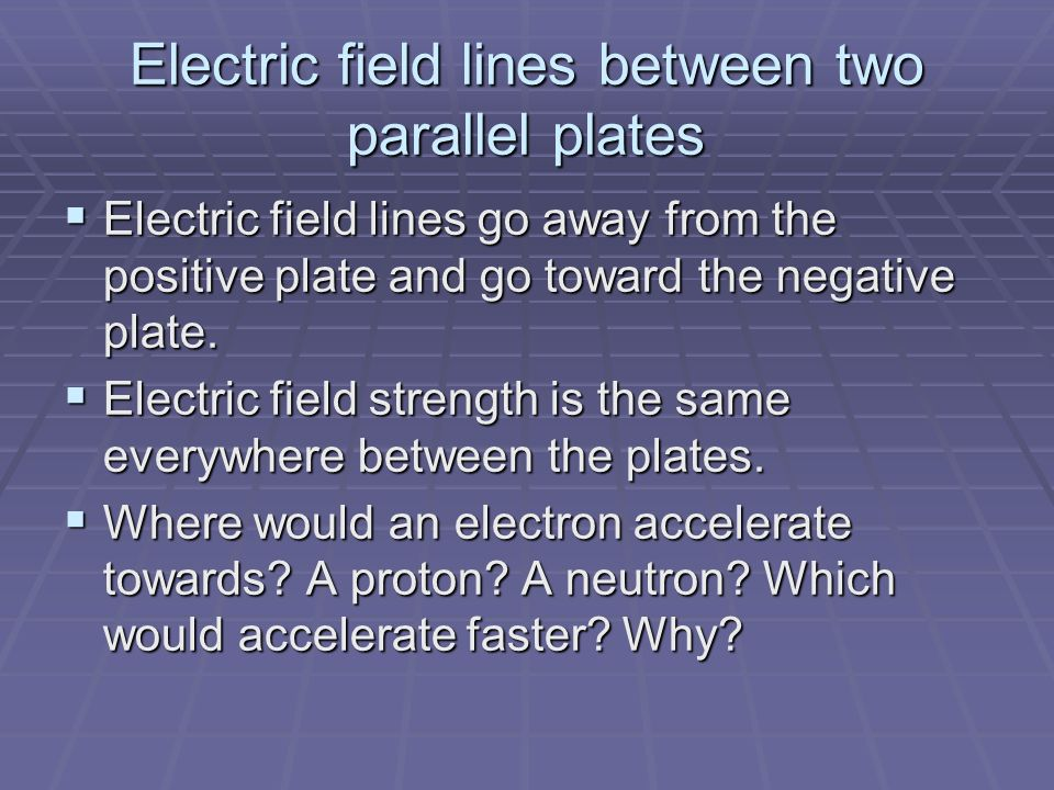 Electric field lines between two parallel plates  Electric field lines go away from the positive plate and go toward the negative plate.