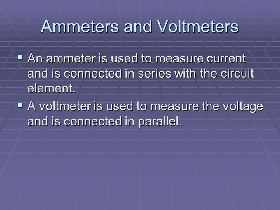 Ammeters and Voltmeters  An ammeter is used to measure current and is connected in series with the circuit element.